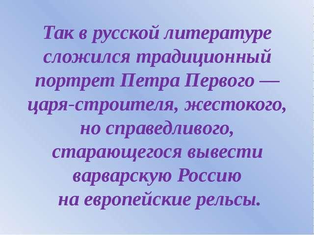 Так в русской литературе сложился традиционный портрет Петра Первого — царя-с...