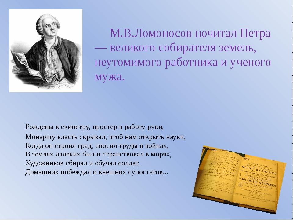 М.В.Ломоносов почитал Петра — великого собирателя земель, неутомимого работн...