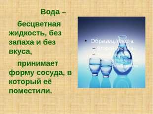 Вода – бесцветная жидкость, без запаха и без вкуса, принимает форму сосуда,