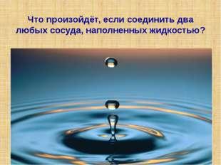 Что произойдёт, если соединить два любых сосуда, наполненных жидкостью?