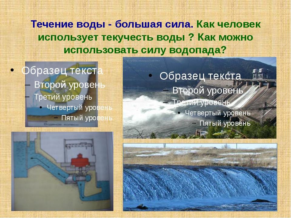 Течение воды - большая сила. Как человек использует текучесть воды ? Как можн...
