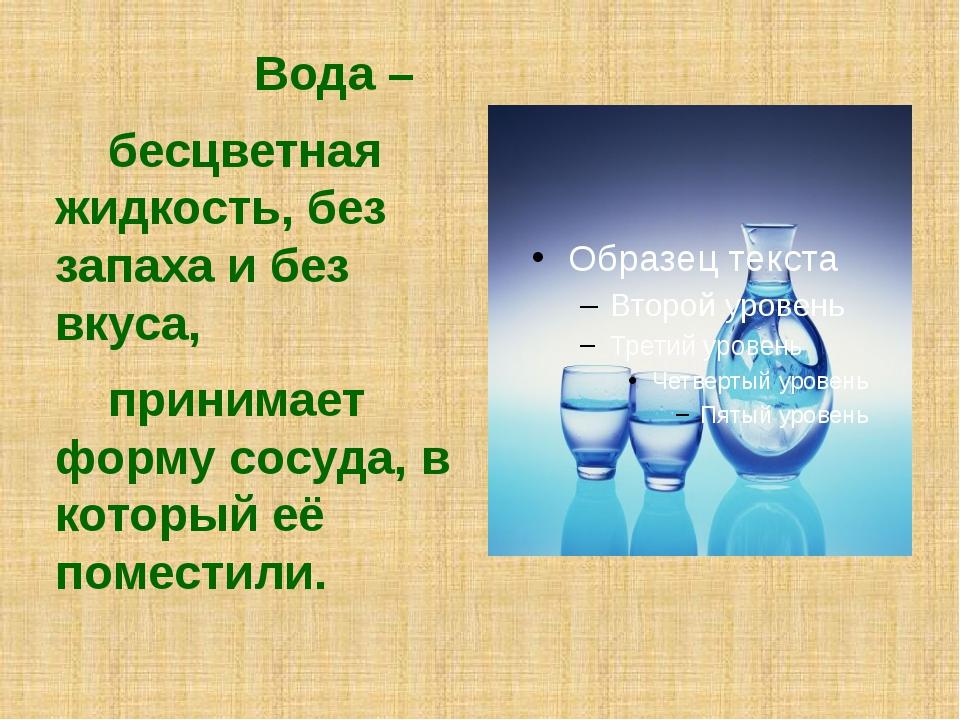 Вода – бесцветная жидкость, без запаха и без вкуса, принимает форму сосуда,...