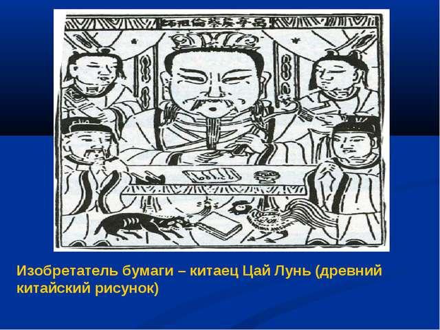 Изобретатель бумаги – китаец Цай Лунь (древний китайский рисунок)