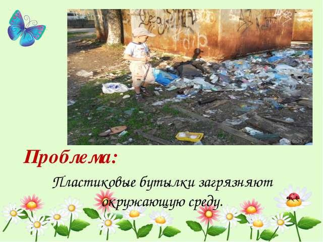 Пластиковые бутылки загрязняют окружающую среду. Проблема: