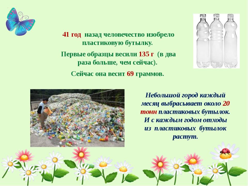 41 год назад человечество изобрело пластиковую бутылку. Первые образцы весил...