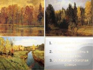 И.Шишкин «Золотая осень». В.Поленов «Осень в Абрамцево». И.Левитан «Золотая