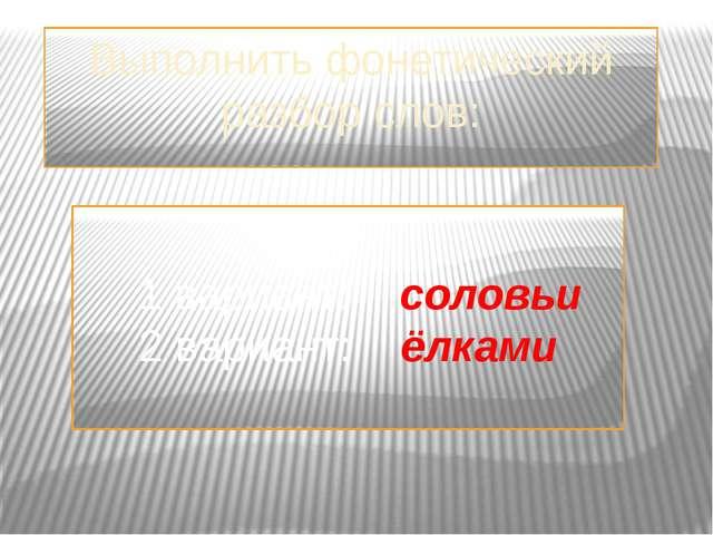Выполнить фонетический разбор слов: 1 вариант: соловьи 2 вариант: ёлками