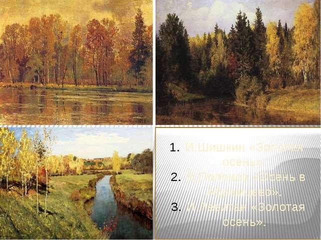 И.Шишкин «Золотая осень». В.Поленов «Осень в Абрамцево». И.Левитан «Золотая...