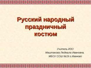 Русский народный праздничный костюм Учитель ИЗО Маштакова Людмила Ивановна, М