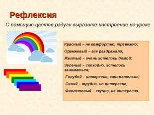 Рефлексия С помощью цветов радуги выразите настроение на уроке Красный – не к