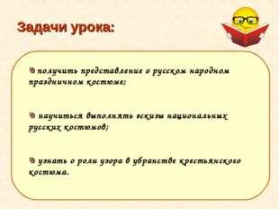 Задачи урока: получить представление о русском народном праздничном костюме;