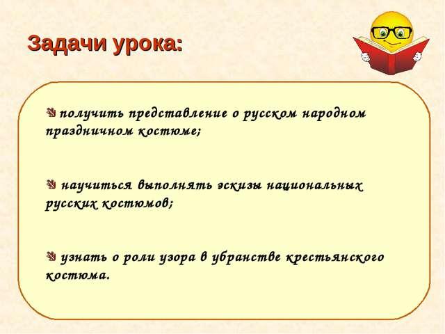 Задачи урока: получить представление о русском народном праздничном костюме;...