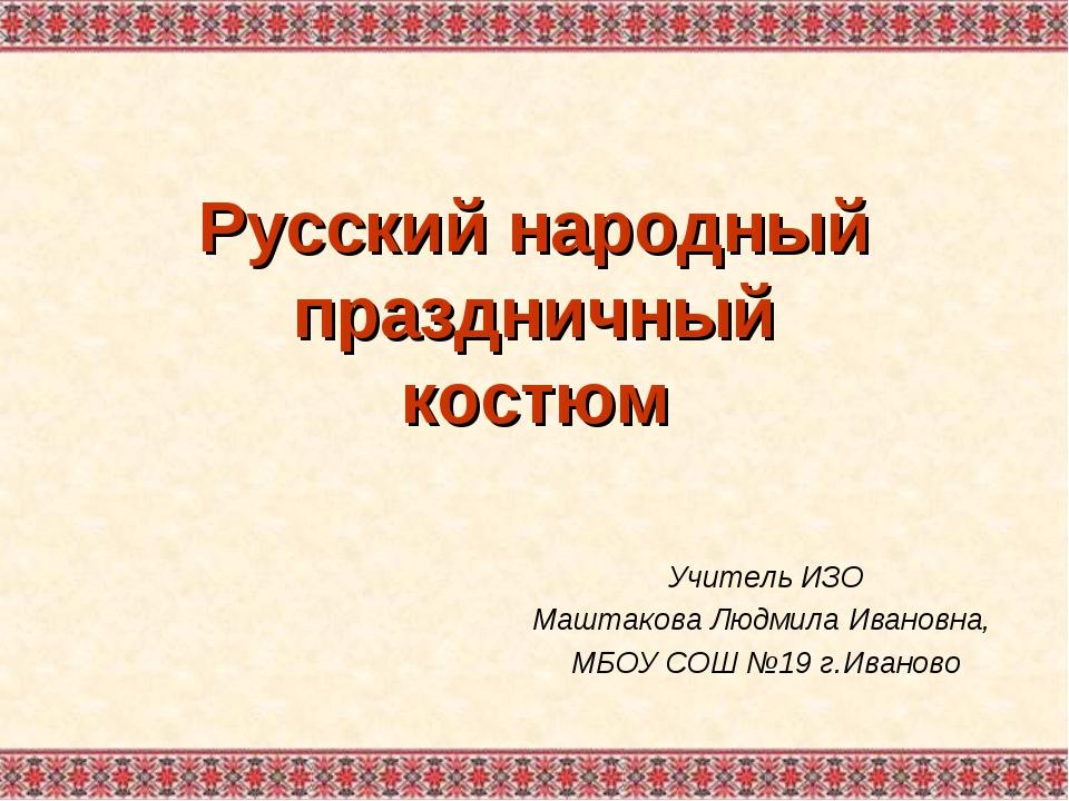 Русский народный праздничный костюм Учитель ИЗО Маштакова Людмила Ивановна, М...