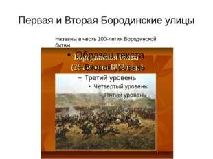 Первая и Вторая Бородинские улицы Названы в честь 100-летия Бородинской битвы.