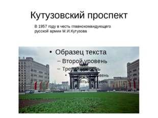 Кутузовский проспект В 1957 году в честь главнокомандующего русской армии М.И