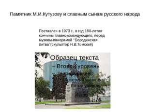 Памятник М.И.Кутузову и славным сынам русского народа Поставлен в 1973 г., в