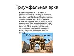 Триумфальная арка Была построена в 1829-1834 гг.(восстановлена в 1968 г.) по