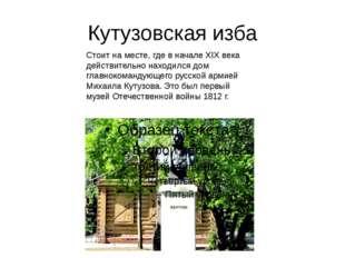 Кутузовская изба Стоит на месте, где в начале XIX века действительно находилс