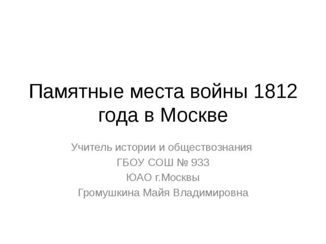Памятные места войны 1812 года в Москве Учитель истории и обществознания ГБОУ...