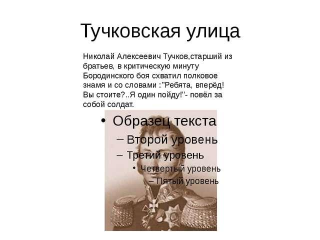 Тучковская улица Николай Алексеевич Тучков,старший из братьев, в критическую...