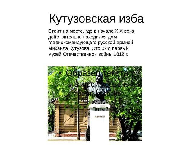 Кутузовская изба Стоит на месте, где в начале XIX века действительно находилс...