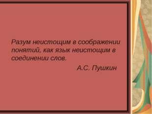 Разум неистощим в соображении понятий, как язык неистощим в соединении слов.