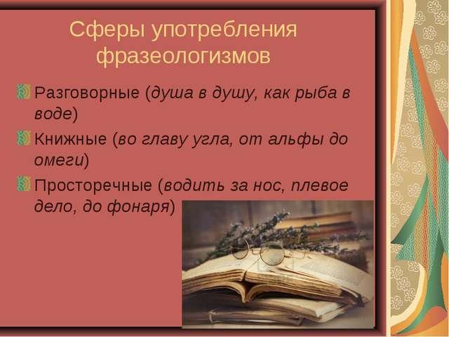 Сферы употребления фразеологизмов Разговорные (душа в душу, как рыба в воде)...