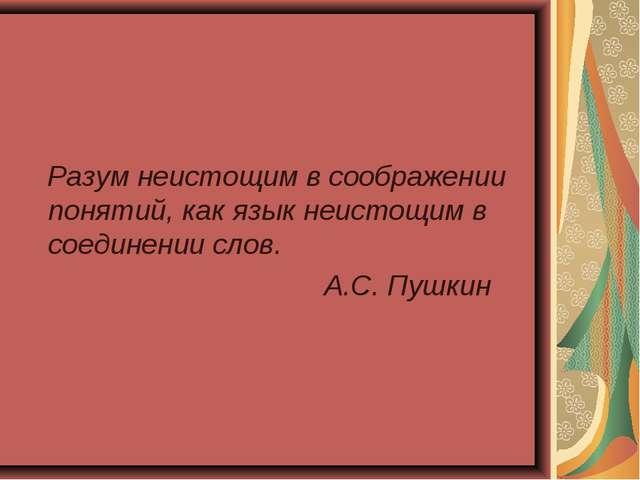 Разум неистощим в соображении понятий, как язык неистощим в соединении слов....