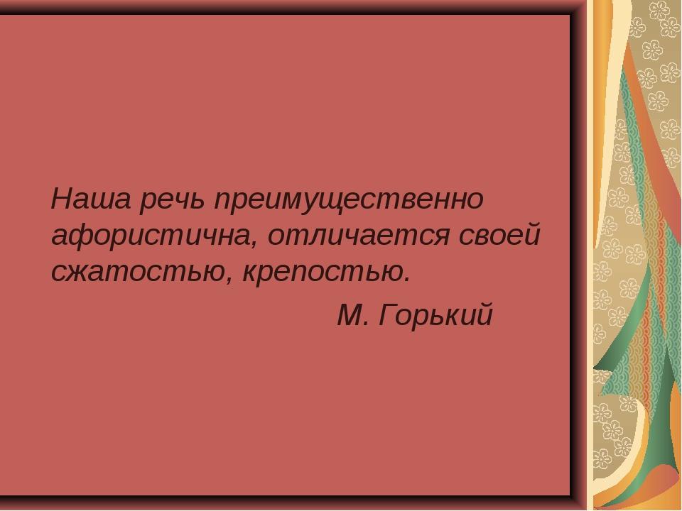 Наша речь преимущественно афористична, отличается своей сжатостью, крепостью...