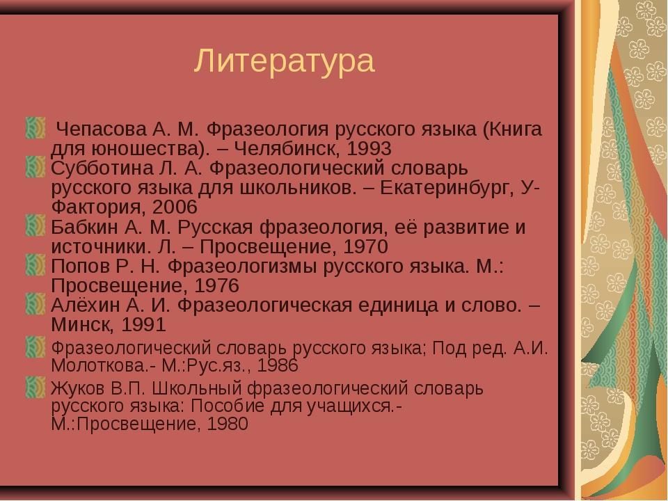 Литература Чепасова А. М. Фразеология русского языка (Книга для юношества). –...