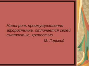 Наша речь преимущественно афористична, отличается своей сжатостью, крепостью