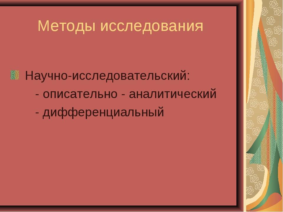 Методы исследования Научно-исследовательский: - описательно - аналитический -...