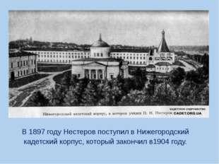 В 1897 году Нестеров поступил в Нижегородский кадетский корпус, который зако