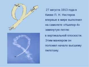 27 августа 1913 года в Киеве П.Н.Нестеров впервые в мире выполнил на самол