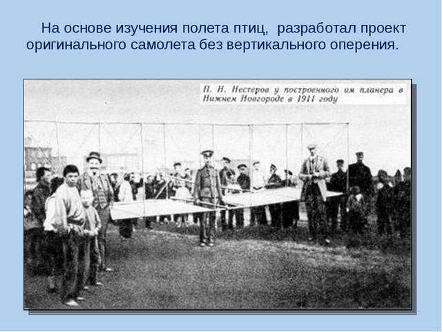 На основе изучения полета птиц, разработал проект оригинального самолета без...