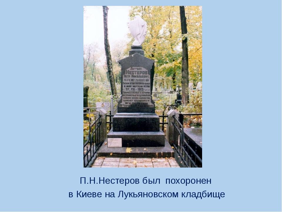 П.Н.Нестеров был похоронен в Киеве на Лукьяновском кладбище