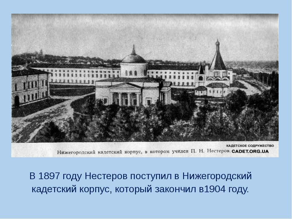 В 1897 году Нестеров поступил в Нижегородский кадетский корпус, который зако...