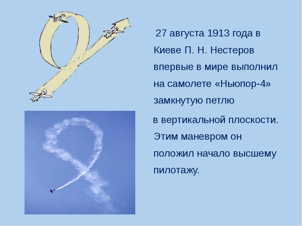 27 августа 1913 года в Киеве П.Н.Нестеров впервые в мире выполнил на самол...