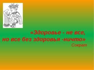 «Здоровье - не все, но все без здоровья -ничто» Сократ Здоровьесберегающие т