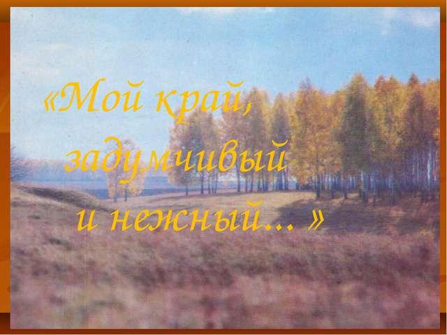 «Мой край, задумчивый и нежный... »