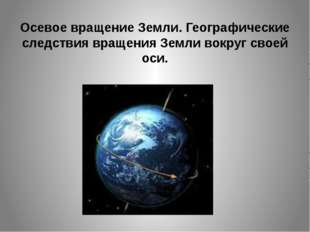 Осевое вращение Земли. Географические следствия вращения Земли вокруг своей о