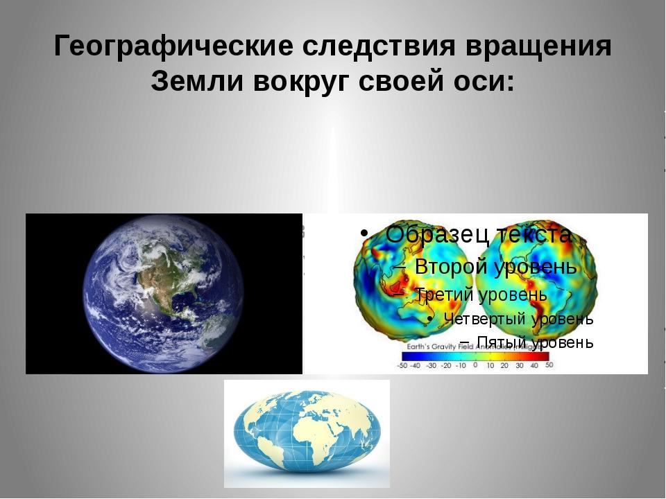 Географические следствия вращения Земли вокруг своей оси: 1. Это вращение вли...