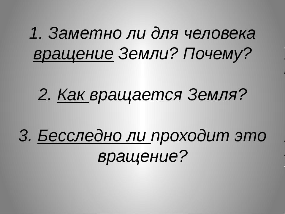1. Заметно ли для человека вращение Земли? Почему? 2. Как вращается Земля? 3....