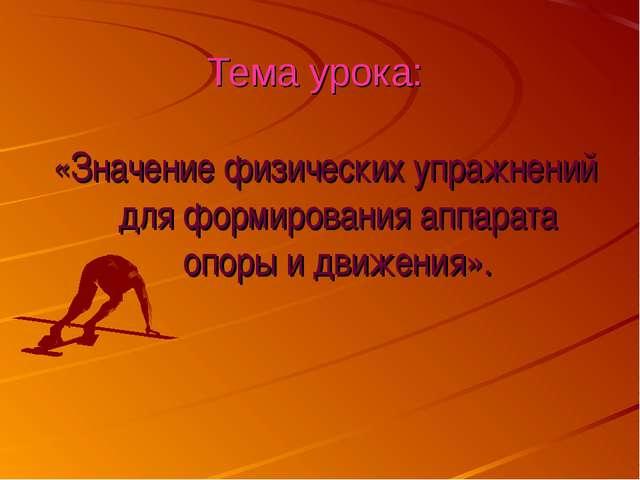 Тема урока: «Значение физических упражнений для формирования аппарата опоры и...