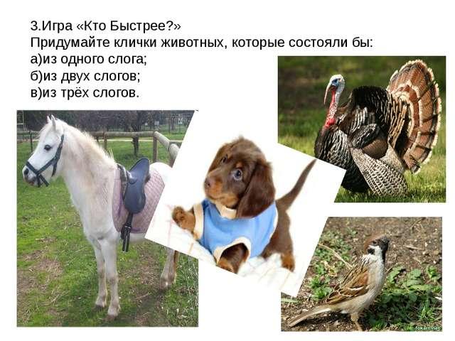 3.Игра «Кто Быстрее?» Придумайте клички животных, которые состояли бы: а)из о...