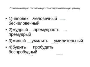 Отметьте неверно составленную словообразовательную цепочку. 1)человек человеч