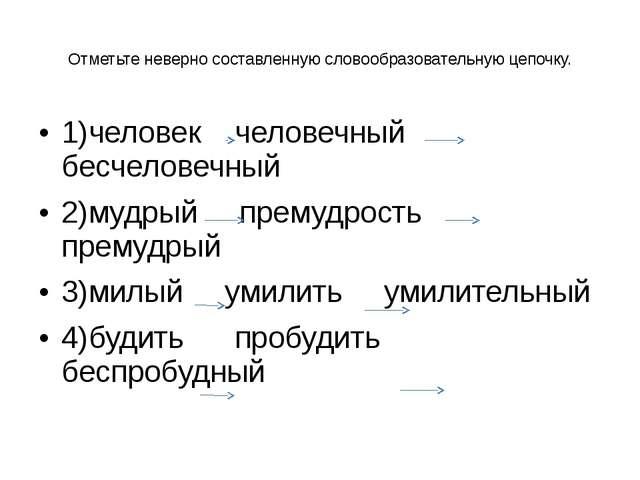 Отметьте неверно составленную словообразовательную цепочку. 1)человек человеч...