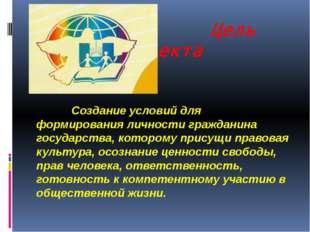 Цель проекта Создание условий для формирования личности гражданина государст