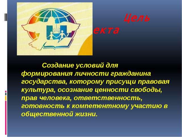 Цель проекта Создание условий для формирования личности гражданина государст...