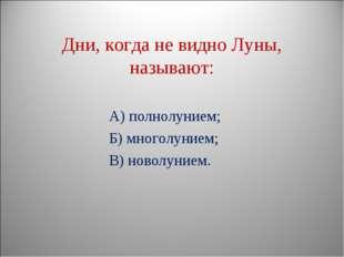 Дни, когда не видно Луны, называют: А) полнолунием; Б) многолунием; В) новол